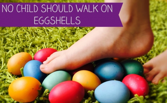 No Child Should Walk On Eggshells
