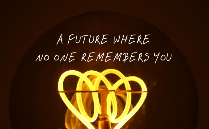A Future Where No One Remembers You