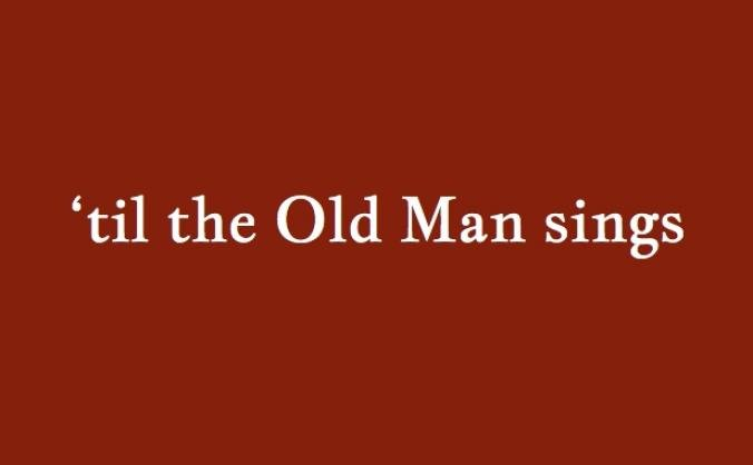 'til the Old Man sings