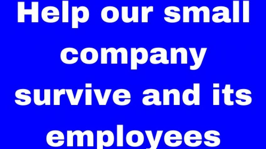 Help our small company survive and its employees